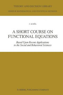A Short Course on Functional Equations: Based Upon Recent Applications to the Social and Behavioral Sciences - Theory and Decision Library B 3 (Paperback)