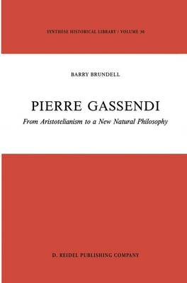 Pierre Gassendi: From Aristotelianism to a New Natural Philosophy - Synthese Historical Library 30 (Hardback)