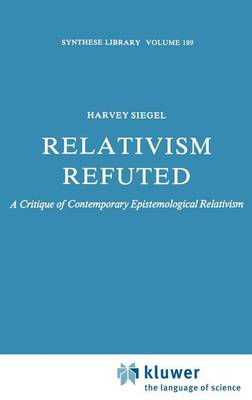 Relativism Refuted: A Critique of Contemporary Epistemological Relativism - Synthese Library 189 (Hardback)