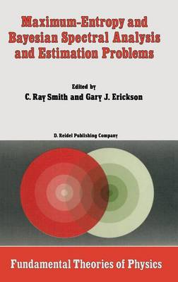 Maximum-Entropy and Bayesian Spectral Analysis and Estimation Problems: Proceedings of the Third Workshop on Maximum Entropy and Bayesian Methods in Applied Statistics, Wyoming, U.S.A., August 1-4, 1983 - Fundamental Theories of Physics 21 (Hardback)