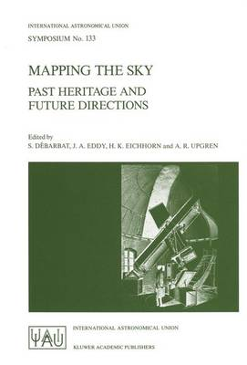 Mapping the Sky: Past Heritage and Future Directions Proceedings of the 133rd Symposium of the International Astronomical Union Held in Paris, France, June 1-5, 1987 - International Astronomical Union Symposia 133 (Paperback)