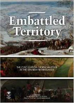 Embattled Territory: The Circulation of Knowledge In the Spanish Netherlands (Paperback)
