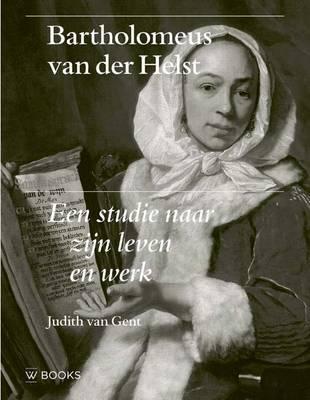 Bartholomeus Van Der Helst: Een Studie Naar Zijn Leven En Werk (Hardback)