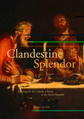 Clandestine Splendor: Paintings for the Catholic Church in the Dutch Republic (Hardback)