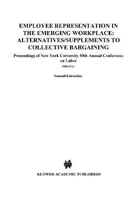 Employee Representation in the Emerging Workplace: Alternatives/Supplements to Collective Bargaining: Proceeding of New York University 50th Annual Conference on Labor - Proceedings of New York University Annual Conference Series (Hardback)
