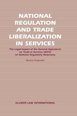National Regulation and Trade Liberalisation in Services: the Legal Impact of the General Agreement on Trade in Services (GATS) on National Regulatory Autonomy (Hardback)