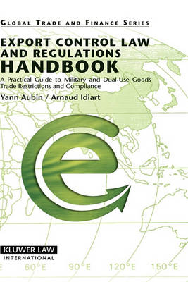 Export Control Law and Regulations Handbook: A Practical Guide to Military and Dual-use Goods, Trade Restrictions and Compliance (Hardback)