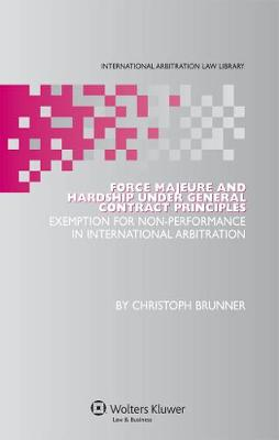 Force Majeure and Hardship Under General Contract Principles: Exemption for Non-Performance in International Arbitration - International Arbitration Law Library Series v. 18 (Hardback)
