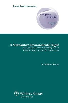 A Substantive Environmental Right: An Examination of the Legal Obligations of Decision-Makers Towards the Environment - Energy and Environmental Law and Policy Series v. 1 (Hardback)