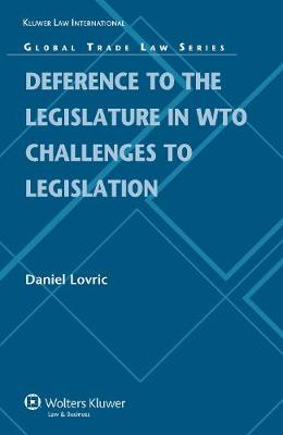 Deference to the Domestic Legislature in WTO Challenges to Legislation - Global Trade Law Series No. 26 (Hardback)