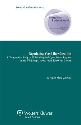 Regulating Gas Liberalization: A Comparative Study on Unbundling and Open Access Regimes in the US, Europe, Japan, South Korea and Taiwan - Energy and Environmental Law and Policy Series No. 14 (Hardback)