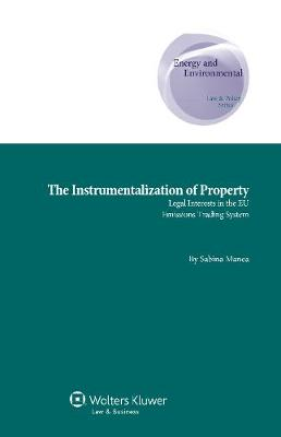 The Instrumentalization of Property: Legal Interests in the EU Emissions Trading System - Energy and Environmental Law and Policy Series 26 (Hardback)