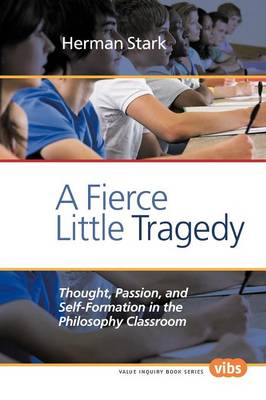 A Fierce Little Tragedy: Thought, Passion, and Self-Formation in the Philosophy Classroom - Value Inquiry Book Series / Philosophy of Education 147 (Paperback)