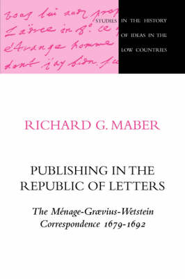 Publishing in the Republic of Letters: The Menage-Graevius-Wetstein Correspondence 1679-1692 - Studies in the History of Ideas in the Low Countries 6 (Paperback)