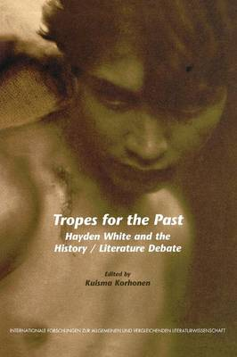 Tropes for the Past: Hayden White and the History / Literature Debate - Internationale Forschungen zur Allgemeinen und Vergleichenden Literaturwissenschaft 96 (Paperback)