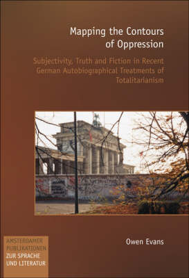 Mapping the Contours of Oppression: Subjectivity, Truth and Fiction in Recent German Autobiographical Treatments of Totalitarianism - Amsterdamer Publikationen zur Sprache und Literatur 156 (Paperback)