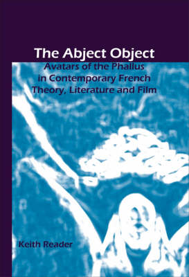 The Abject Object: Avatars of the Phallus in Contemporary French Theory, Literature and Film - Chiasma 17 (Paperback)