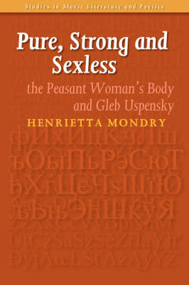 Pure, Strong and Sexless: The Peasant Woman's Body and Gleb Uspensky - Studies in Slavic Literature and Poetics 43 (Paperback)