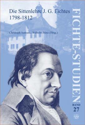 Die Sittenlehre J.G. Fichtes 1798-1812 - Fichte-Studien 27 (Paperback)