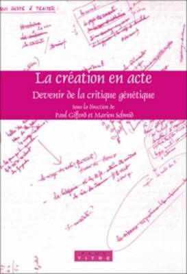La creation en acte: Devenir de la critique genetique - Faux Titre 289 (Paperback)