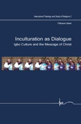 Inculturation as Dialogue: Igbo Culture and the Message of Christ - Intercultural Theology and Study of Religions 2 (Paperback)