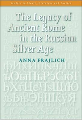 The Legacy of Ancient Rome in the Russian Silver Age - Studies in Slavic Literature and Poetics 48 (Paperback)