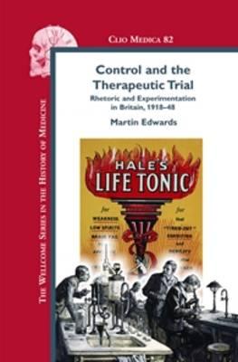 Control and the Therapeutic Trial: Rhetoric and Experimentation in Britain, 1918-48 - Clio Medica 82 (Hardback)