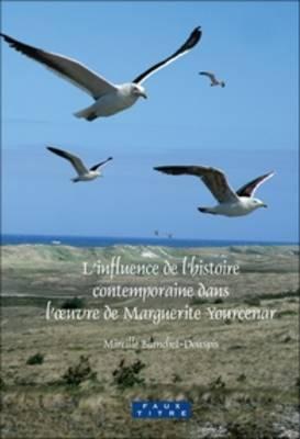 L'influence de l'histoire contemporaine dans l'oeuvre de Marguerite Yourcenar - Faux Titre 310 (Hardback)