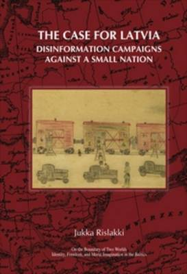 The Case for Latvia: Disinformation Campaigns Against a Small Nation: Fourteen Hard Questions and Straight Answers about a Baltic Country - On the Boundary of Two Worlds 15 (Hardback)