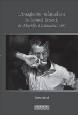 L'Imaginaire melancolique de Samuel Beckett, de <i>Murphy</i> a <i>Comment c'est</i> - Faux Titre 320 (Hardback)