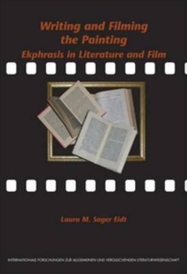 Writing and Filming the Painting: Ekphrasis in Literature and Film - Internationale Forschungen zur Allgemeinen und Vergleichenden Literaturwissenschaft 117 (Paperback)