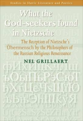 What the <i>God-seekers</i> found in Nietzsche: The Reception of Nietzsche's <i>UEbermensch</i> by the Philosophers of the Russian Religious Renaissance - Studies in Slavic Literature and Poetics 50 (Paperback)