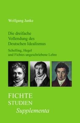 Die dreifache Vollendung des Deutschen Idealismus: Schelling, Hegel und Fichtes ungeschriebene Lehre - Fichte-Studien, Supplementa 22 (Hardback)