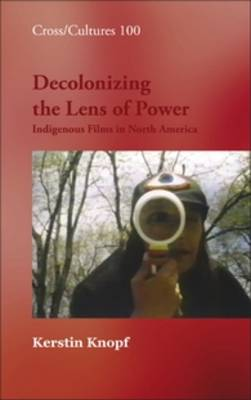 Decolonizing the Lens of Power: Indigenous Films in North America - Cross/Cultures 100 (Hardback)