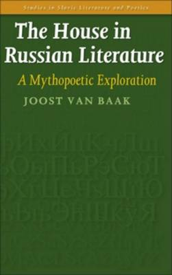 The House in Russian Literature: A Mythopoetic Exploration - Studies in Slavic Literature and Poetics 53 (Hardback)