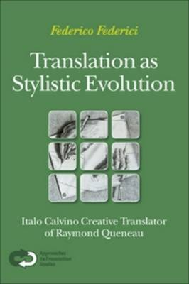 Translation as Stylistic Evolution: Italo Calvino Creative Translator of Raymond Queneau - Approaches to Translation Studies 32 (Paperback)