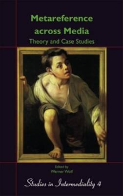 Metareference across Media: Theory and Case Studies: Dedicated to Walter Bernhart on the Occasion of his Retirement - Studies in Intermediality 4 (Hardback)