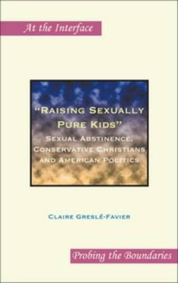 """""""Raising Sexually Pure Kids"""": Sexual Abstinence, Conservative Christians and American Politics - At the Interface / Probing the Boundaries 59 (Hardback)"""