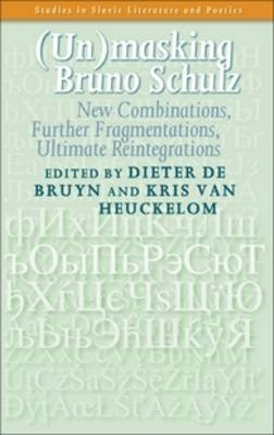 (Un)masking Bruno Schulz: New Combinations, Further Fragmentations, Ultimate Reintegrations - Studies in Slavic Literature and Poetics 54 (Hardback)