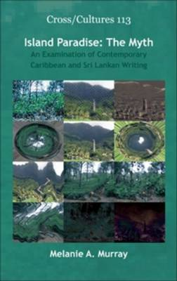 Island Paradise: The Myth: An Examination of Contemporary Caribbean and Sri Lankan Writing - Cross/Cultures 113 (Hardback)