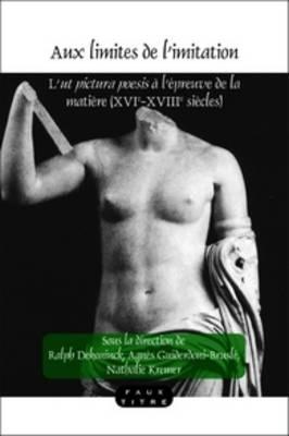 Aux limites de l'imitation: L'<i>ut pictura poesis</i> a l'epreuve de la matiere (XVIe-XVIIIe siecles) - Faux Titre 342 (Paperback)