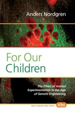 For Our Children: The Ethics of Animal Experimentation in the Age of Genetic Engineering - Value Inquiry Book Series / Values in Bioethics 215 (Paperback)