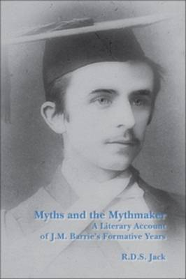 Myths and the Mythmaker: A Literary Account of J.M. Barrie's Formative Years - SCROLL: Scottish Cultural Review of Language and Literature 16 (Paperback)