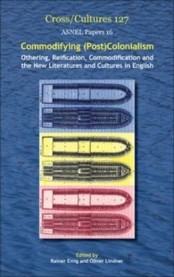 Commodifying (Post)Colonialism: Othering, Reification, Commodification and the New Literatures and Cultures in English - Cross/Cultures / ASNEL Papers 127/16 (Hardback)