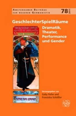 GeschlechterSpielRaume: Dramatik, Theater, Performance und Gender - Amsterdamer Beitrage zur neueren Germanistik 78 (Hardback)