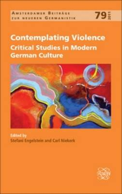 Contemplating Violence: Critical Studies in Modern German Culture - Amsterdamer Beitrage zur neueren Germanistik 79 (Hardback)
