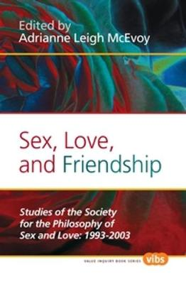 Sex, Love, and Friendship: Studies of the Society for the Philosophy of Sex and Love: 1993-2003 - Value Inquiry Book Series / Histories and Addresses of Philosophical Societies 232 (Hardback)