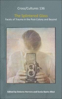 The Splintered Glass: Facets of Trauma in the Post-Colony and Beyond - Cross/Cultures 136 (Hardback)