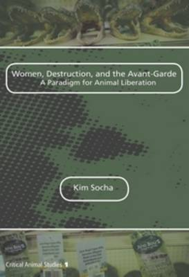 Women, Destruction, and the Avant-Garde: A Paradigm for Animal Liberation - Critical Animal Studies 1 (Paperback)