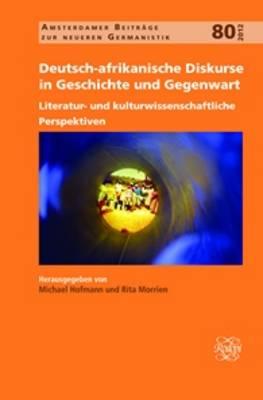 Deutsch-afrikanische Diskurse in Geschichte und Gegenwart: Literatur- und kulturwissenschaftliche Perspektiven - Amsterdamer Beitrage zur neueren Germanistik 80 (Hardback)